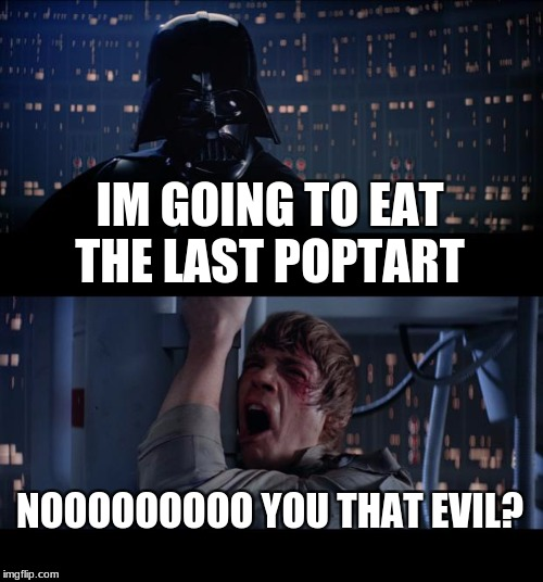 Star Wars No Meme | IM GOING TO EAT THE LAST POPTART NOOOOOOOOO YOU THAT EVIL? | image tagged in memes,star wars no | made w/ Imgflip meme maker