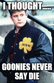 I THOUGHT..... GOONIES NEVER SAY DIE | image tagged in rudy | made w/ Imgflip meme maker