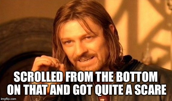 One Does Not Simply Meme | SCROLLED FROM THE BOTTOM ON THAT AND GOT QUITE A SCARE | image tagged in memes,one does not simply | made w/ Imgflip meme maker