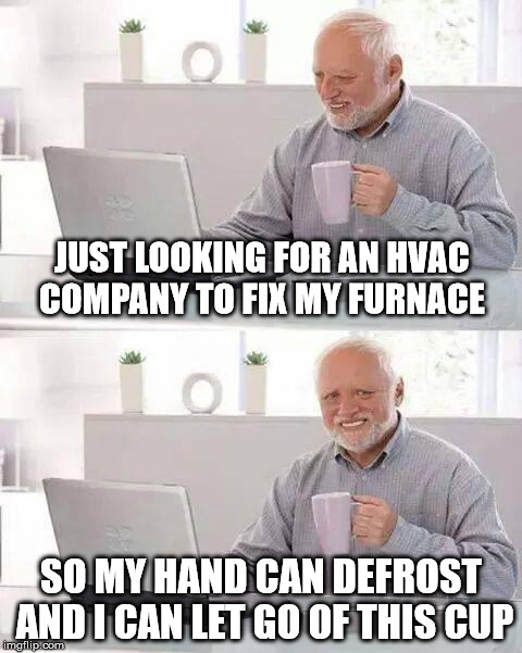 Hide the Pain Harold Meme | JUST LOOKING FOR AN HVAC COMPANY TO FIX MY FURNACE SO MY HAND CAN DEFROST AND I CAN LET GO OF THIS CUP | image tagged in memes,hide the pain harold | made w/ Imgflip meme maker