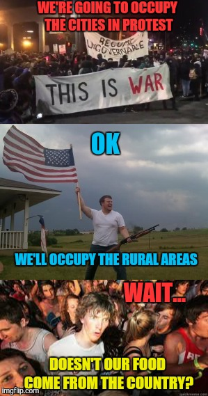 WE'RE GOING TO OCCUPY THE CITIES IN PROTEST DOESN'T OUR FOOD COME FROM THE COUNTRY? OK WE'LL OCCUPY THE RURAL AREAS WAIT... | image tagged in memes,antifa,retarded liberal protesters | made w/ Imgflip meme maker