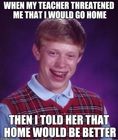 Bad Luck Brian Meme | WHEN MY TEACHER THREATENED ME THAT I WOULD GO HOME THEN I TOLD HER THAT HOME WOULD BE BETTER | image tagged in memes,bad luck brian | made w/ Imgflip meme maker
