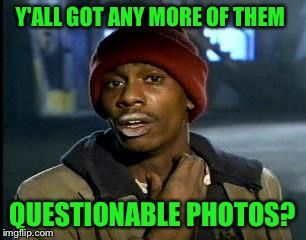 Y'all Got Any More Of That Meme | Y'ALL GOT ANY MORE OF THEM QUESTIONABLE PHOTOS? | image tagged in memes,yall got any more of | made w/ Imgflip meme maker