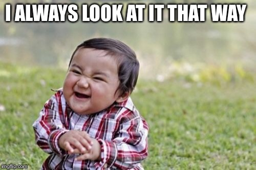 Evil Toddler Meme | I ALWAYS LOOK AT IT THAT WAY | image tagged in memes,evil toddler | made w/ Imgflip meme maker