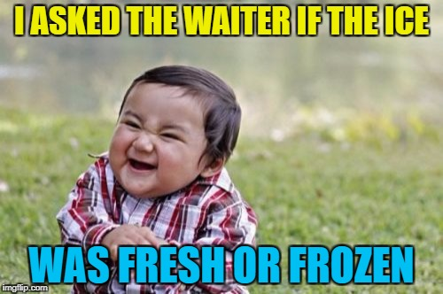 I wonder what his answer was :) | I ASKED THE WAITER IF THE ICE WAS FRESH OR FROZEN | image tagged in memes,evil toddler,ice,restaurant | made w/ Imgflip meme maker