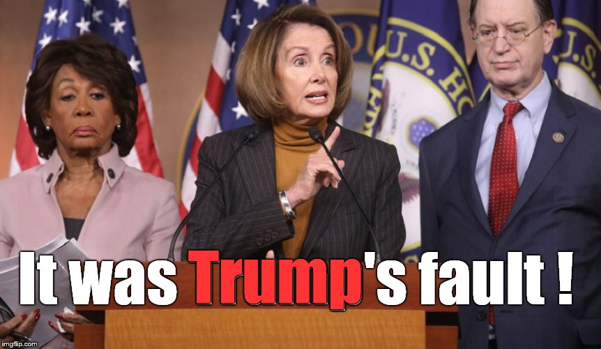 pelosi explains | It was Trump's fault ! Trump | image tagged in pelosi explains | made w/ Imgflip meme maker
