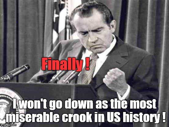 Finally ! I won't go down as the most miserable crook in US history ! | made w/ Imgflip meme maker