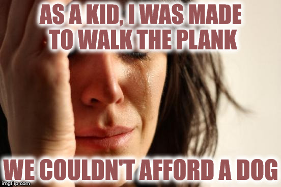 Walk the plank | AS A KID, I WAS MADE TO WALK THE PLANK WE COULDN'T AFFORD A DOG | image tagged in memes,first world problems,walk the plank,dog,money,afford | made w/ Imgflip meme maker