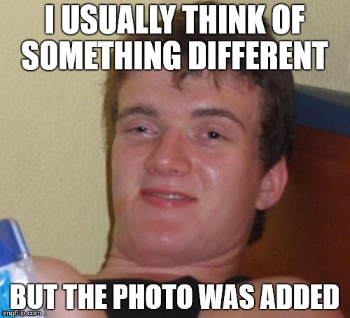 10 Guy Meme | I USUALLY THINK OF SOMETHING DIFFERENT BUT THE PHOTO WAS ADDED | image tagged in memes,10 guy | made w/ Imgflip meme maker