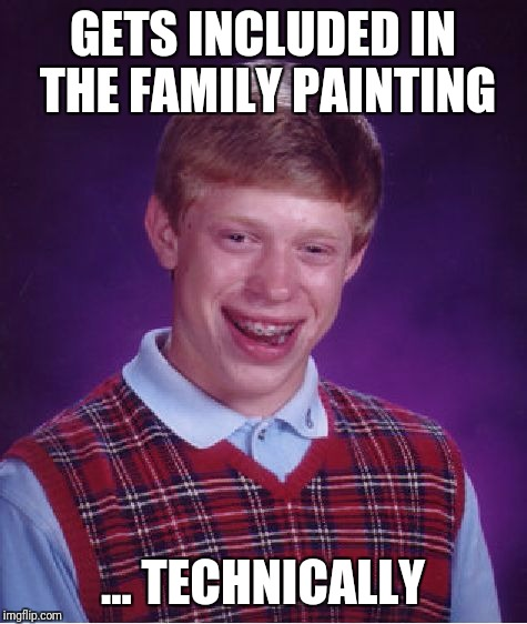 Bad Luck Brian Meme | GETS INCLUDED IN THE FAMILY PAINTING ... TECHNICALLY | image tagged in memes,bad luck brian | made w/ Imgflip meme maker