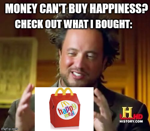 Money can't buy happiness? | MONEY CAN'T BUY HAPPINESS? CHECK OUT WHAT I BOUGHT: | image tagged in memes,ancient aliens,money,happiness,happy meal,mcdonalds | made w/ Imgflip meme maker