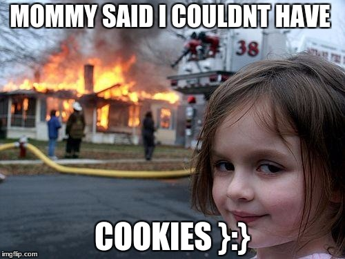 Disaster Girl Meme | MOMMY SAID I COULDNT HAVE COOKIES }:} | image tagged in memes,disaster girl | made w/ Imgflip meme maker