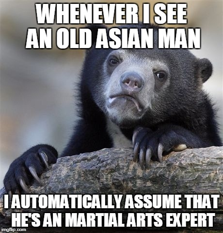 Either that or a philosopher | WHENEVER I SEE AN OLD ASIAN MAN I AUTOMATICALLY ASSUME THAT HE'S AN MARTIAL ARTS EXPERT | image tagged in memes,confession bear,philosophy,powermetalhead,martial arts,asian | made w/ Imgflip meme maker