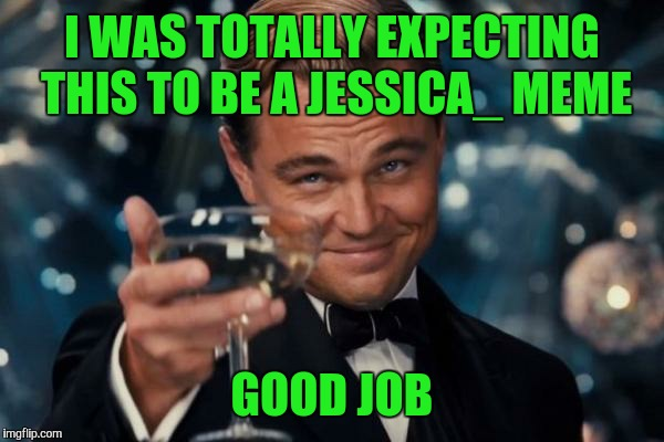 Leonardo Dicaprio Cheers Meme | I WAS TOTALLY EXPECTING THIS TO BE A JESSICA_ MEME GOOD JOB | image tagged in memes,leonardo dicaprio cheers | made w/ Imgflip meme maker