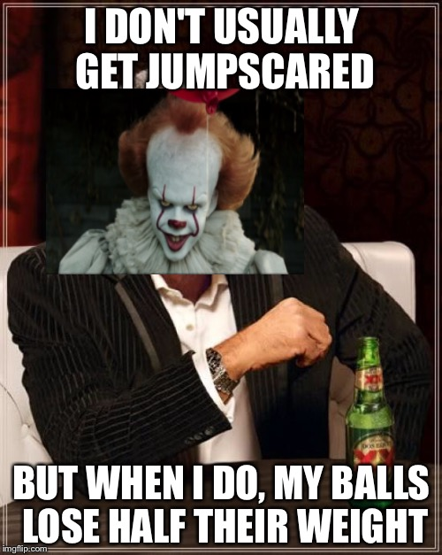 The Most Interesting Man In The World Meme | I DON'T USUALLY GET JUMPSCARED BUT WHEN I DO, MY BALLS LOSE HALF THEIR WEIGHT | image tagged in memes,the most interesting man in the world | made w/ Imgflip meme maker