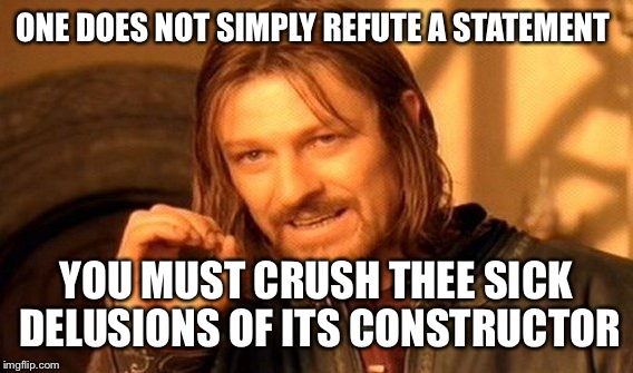 One Does Not Simply Meme | ONE DOES NOT SIMPLY REFUTE A STATEMENT YOU MUST CRUSH THEE SICK DELUSIONS OF ITS CONSTRUCTOR | image tagged in memes,one does not simply | made w/ Imgflip meme maker