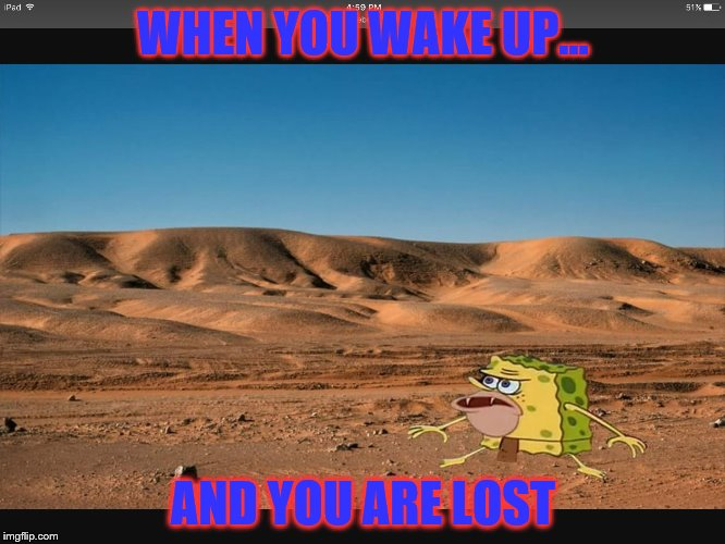 WHEN YOU WAKE UP... AND YOU ARE LOST | image tagged in spongar meme | made w/ Imgflip meme maker