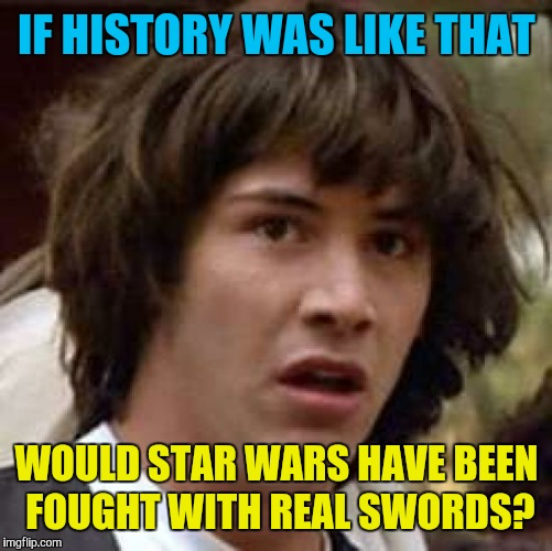 Conspiracy Keanu Meme | IF HISTORY WAS LIKE THAT WOULD STAR WARS HAVE BEEN FOUGHT WITH REAL SWORDS? | image tagged in memes,conspiracy keanu | made w/ Imgflip meme maker