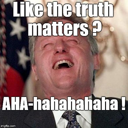 Like the truth matters ? AHA-hahahahaha ! | made w/ Imgflip meme maker
