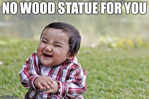 Evil Toddler Meme | NO WOOD STATUE FOR YOU | image tagged in memes,evil toddler | made w/ Imgflip meme maker