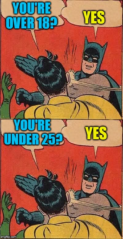 YOU'RE OVER 18? YES YES YOU'RE UNDER 25? | made w/ Imgflip meme maker