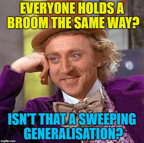 It would seem so... :) | EVERYONE HOLDS A BROOM THE SAME WAY? ISN'T THAT A SWEEPING GENERALISATION? | image tagged in memes,creepy condescending wonka,sweeping | made w/ Imgflip meme maker