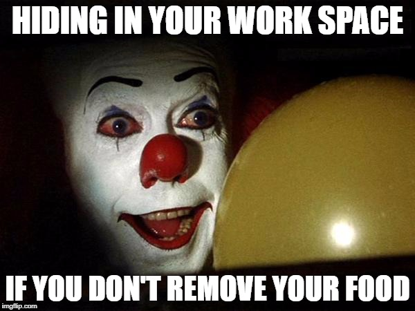 HIDING IN YOUR WORK SPACE IF YOU DON'T REMOVE YOUR FOOD | image tagged in pennywise balloon | made w/ Imgflip meme maker