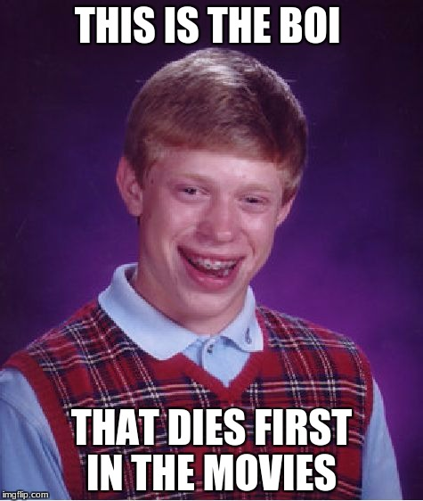 Bad Luck Brian Meme | THIS IS THE BOI THAT DIES FIRST IN THE MOVIES | image tagged in memes,bad luck brian | made w/ Imgflip meme maker
