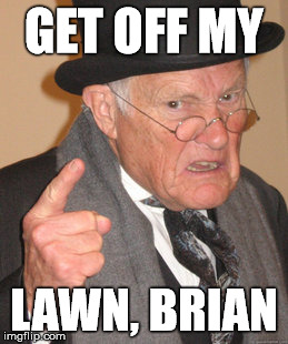 Back In My Day Meme | GET OFF MY LAWN, BRIAN | image tagged in memes,back in my day | made w/ Imgflip meme maker