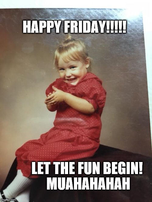 Happy Friday! | HAPPY FRIDAY!!!!! LET THE FUN BEGIN! MUAHAHAHAH | image tagged in funny memes,funny face,funny baby,funny kids,evil toddler | made w/ Imgflip meme maker