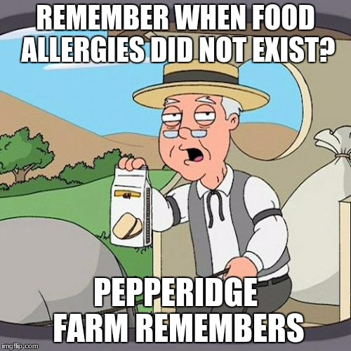Pepperidge Farm Remembers Meme | REMEMBER WHEN FOOD ALLERGIES DID NOT EXIST? PEPPERIDGE FARM REMEMBERS | image tagged in memes,pepperidge farm remembers | made w/ Imgflip meme maker