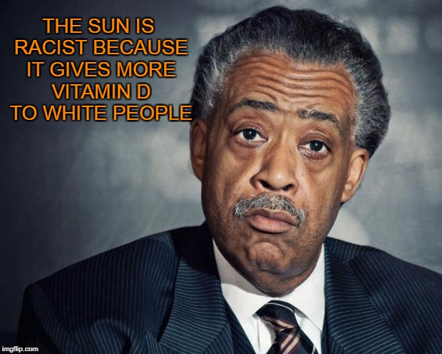 Kill the sun! | THE SUN IS RACIST BECAUSE IT GIVES MORE VITAMIN D TO WHITE PEOPLE | image tagged in al sharpton racist | made w/ Imgflip meme maker