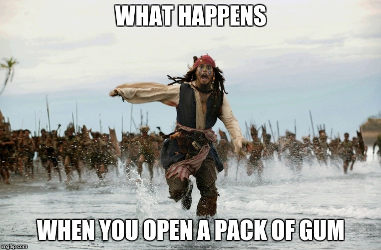 WHAT HAPPENS WHEN YOU OPEN A PACK OF GUM | image tagged in memes,jack sparrow being chased,captain jack sparrow running | made w/ Imgflip meme maker