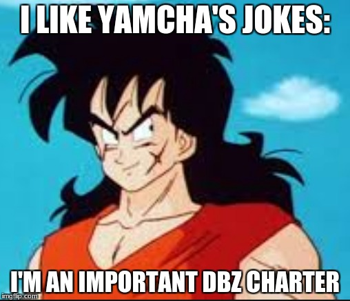 I LIKE YAMCHA'S JOKES: I'M AN IMPORTANT DBZ CHARTER | image tagged in dbz | made w/ Imgflip meme maker