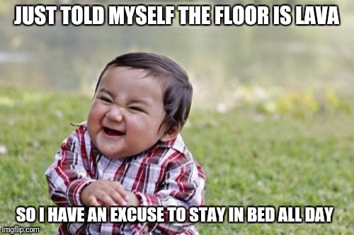 Evil Toddler Meme | JUST TOLD MYSELF THE FLOOR IS LAVA SO I HAVE AN EXCUSE TO STAY IN BED ALL DAY | image tagged in memes,evil toddler | made w/ Imgflip meme maker
