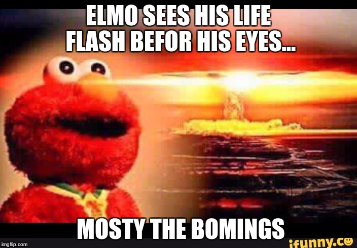 elmo-world | ELMO SEES HIS LIFE FLASH BEFOR HIS EYES... MOSTY THE BOMINGS | image tagged in elmo-world | made w/ Imgflip meme maker