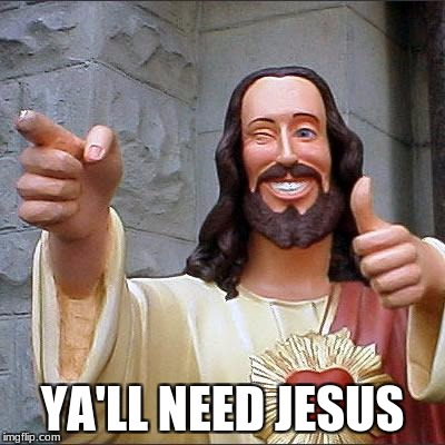 Buddy Christ Meme | YA'LL NEED JESUS | image tagged in memes,buddy christ | made w/ Imgflip meme maker