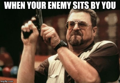 Am I The Only One Around Here Meme | WHEN YOUR ENEMY SITS BY YOU | image tagged in memes,am i the only one around here | made w/ Imgflip meme maker