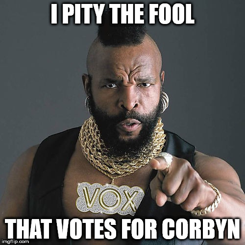 Mr T - Corbyn |  I PITY THE FOOL; THAT VOTES FOR CORBYN | image tagged in mr t pity the fool,wearecorbyn,labourisdead,cultofcorbyn,weaintcorbyn,momentum students | made w/ Imgflip meme maker