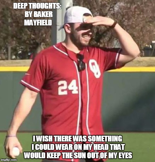 Hat? | DEEP THOUGHTS:  BY BAKER MAYFIELD I WISH THERE WAS SOMETHING I COULD WEAR ON MY HEAD THAT WOULD KEEP THE SUN OUT OF MY EYES | image tagged in oklahoma,baker mayfield,bedlam,ou,stupid,sooners | made w/ Imgflip meme maker