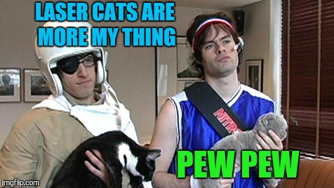 LASER CATS ARE MORE MY THING PEW PEW | made w/ Imgflip meme maker