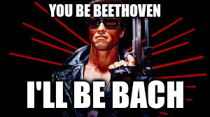 YOU BE BEETHOVEN I'LL BE BACH | image tagged in terminator | made w/ Imgflip meme maker