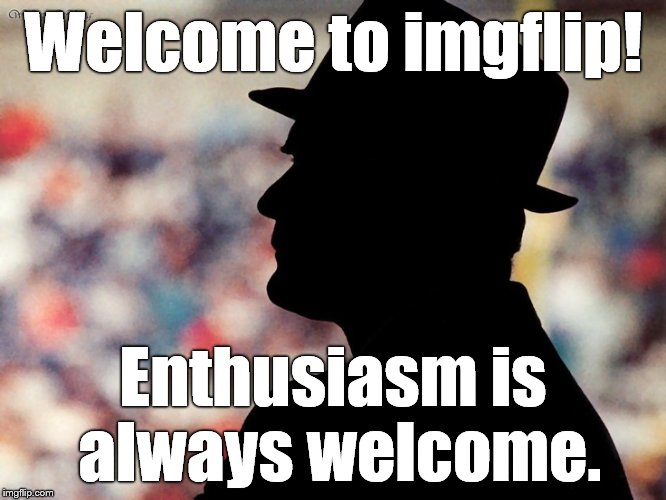 tom landry | Welcome to imgflip! Enthusiasm is always welcome. | image tagged in tom landry | made w/ Imgflip meme maker