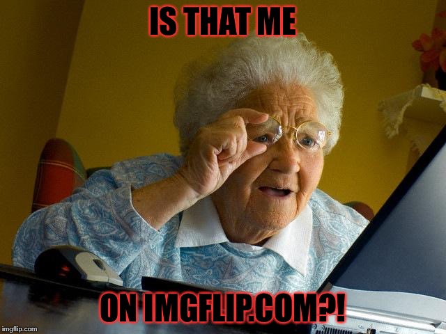 Grandma Finds The Internet Meme | IS THAT ME ON IMGFLIP.COM?! | image tagged in memes,grandma finds the internet | made w/ Imgflip meme maker