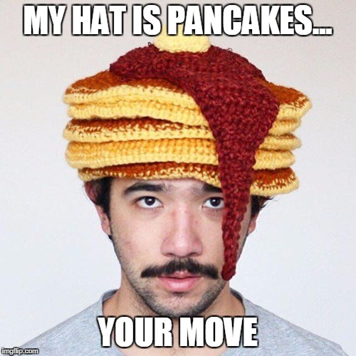 MY HAT IS PANCAKES... YOUR MOVE | image tagged in pancakes,pancake,funny,your argument is invalid | made w/ Imgflip meme maker