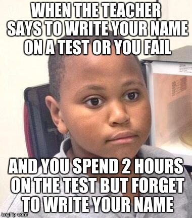 Minor Mistake Marvin Meme | WHEN THE TEACHER SAYS TO WRITE YOUR NAME ON A TEST OR YOU FAIL AND YOU SPEND 2 HOURS ON THE TEST BUT FORGET TO WRITE YOUR NAME | image tagged in memes,minor mistake marvin | made w/ Imgflip meme maker