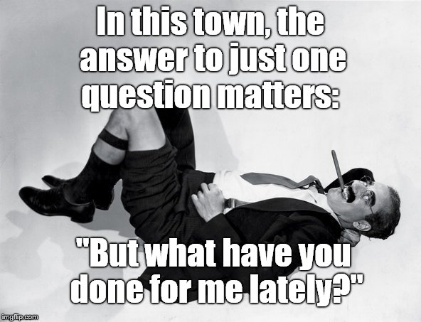 "reclining Groucho | In this town, the answer to just one question matters: ""But what have you done for me lately?"" 