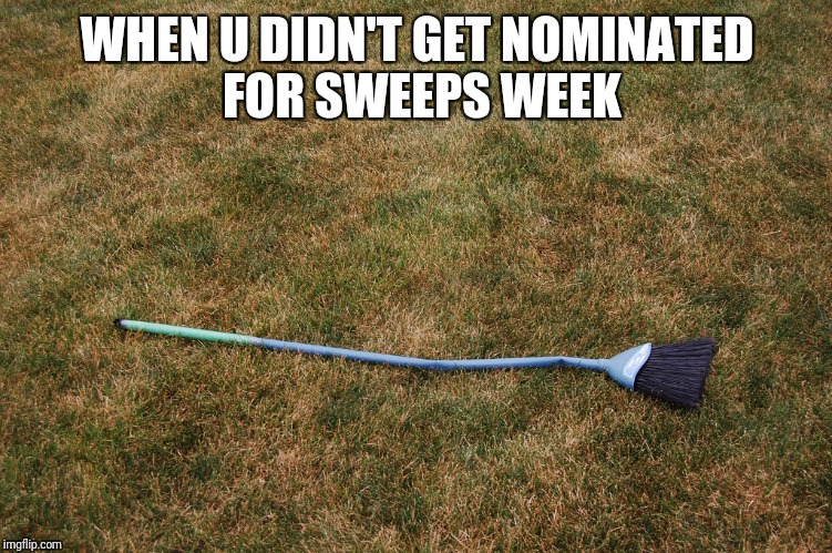 WHEN U DIDN'T GET NOMINATED FOR SWEEPS WEEK | made w/ Imgflip meme maker