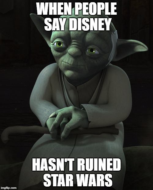 Yoda is a Mess | WHEN PEOPLE SAY DISNEY HASN'T RUINED STAR WARS | image tagged in star wars,yoda,disney killed star wars,star wars rebels,star wars yoda | made w/ Imgflip meme maker