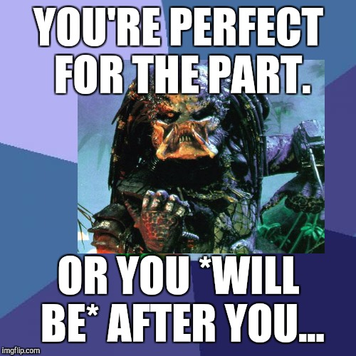 YOU'RE PERFECT FOR THE PART. OR YOU *WILL BE* AFTER YOU... | made w/ Imgflip meme maker